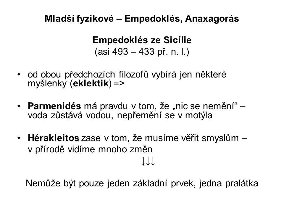 Mladší fyzikové – Empedoklés, Anaxagorás Empedoklés ze Sicílie (asi 493 – 433 př. n. l.) od obou předchozích filozofů vybírá jen některé myšlenky (ekl