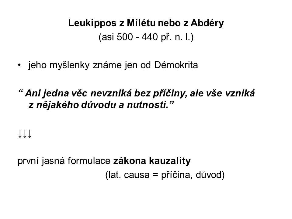 """Leukippos z Mílétu nebo z Abdéry (asi 500 - 440 př. n. l.) jeho myšlenky známe jen od Démokrita """" Ani jedna věc nevzniká bez příčiny, ale vše vzniká z"""