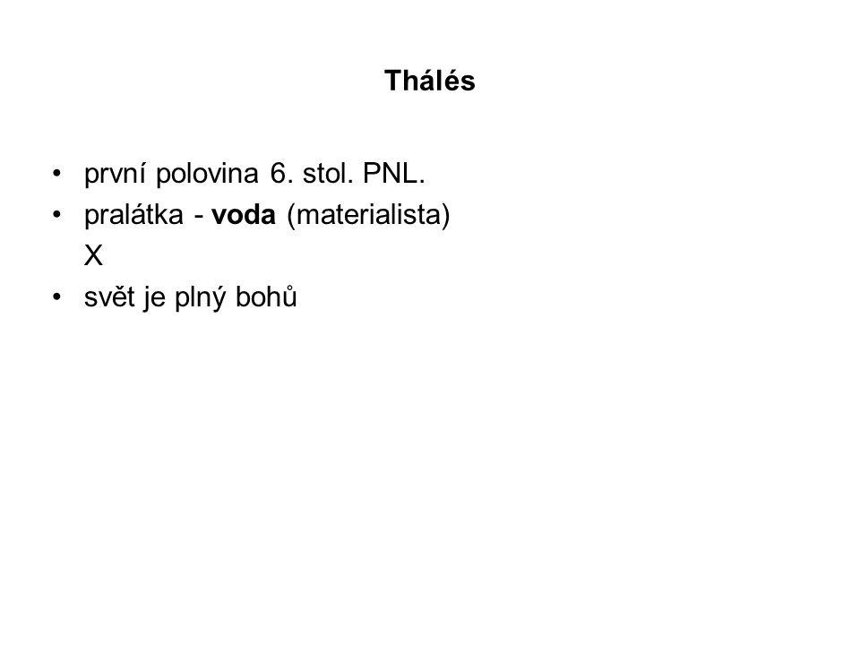 Thálés první polovina 6. stol. PNL. pralátka - voda (materialista) X svět je plný bohů