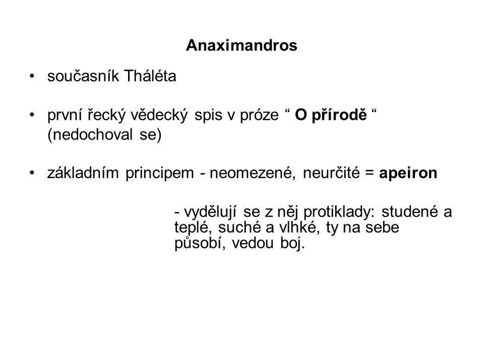 """Anaximandros současník Tháléta první řecký vědecký spis v próze """" O přírodě """" (nedochoval se) základním principem - neomezené, neurčité = apeiron - vy"""