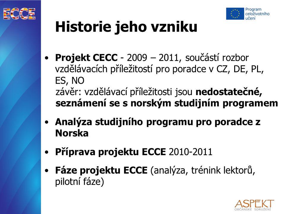 Historie jeho vzniku Projekt CECC - 2009 – 2011, součástí rozbor vzdělávacích příležitostí pro poradce v CZ, DE, PL, ES, NO závěr: vzdělávací příležitosti jsou nedostatečné, seznámení se s norským studijním programem Analýza studijního programu pro poradce z Norska Příprava projektu ECCE 2010-2011 Fáze projektu ECCE (analýza, trénink lektorů, pilotní fáze)