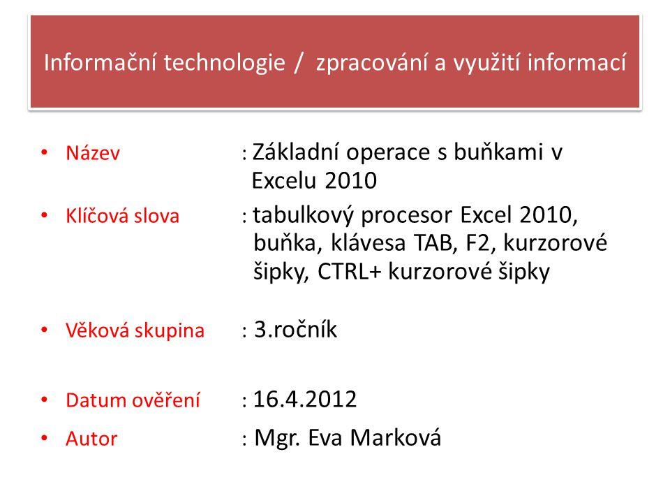 Informační technologie / zpracování a využití informací Název: Základní operace s buňkami v Excelu 2010 Klíčová slova : tabulkový procesor Excel 2010, buňka, klávesa TAB, F2, kurzorové šipky, CTRL+ kurzorové šipky Věková skupina : 3.ročník Datum ověření: 16.4.2012 Autor : Mgr.