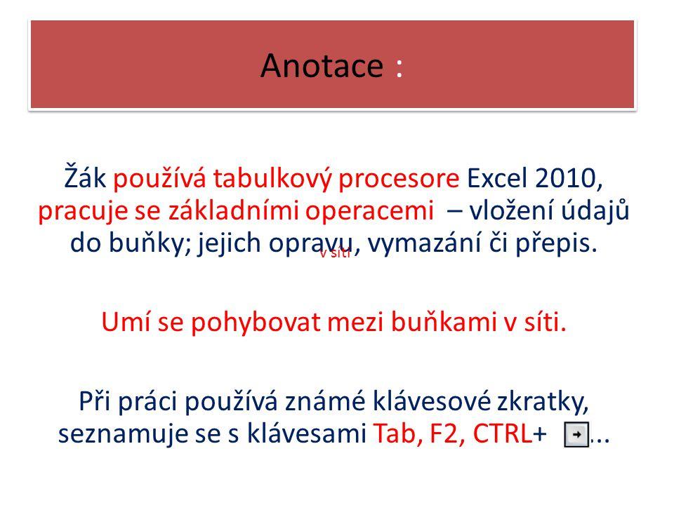 Anotace : Žák používá tabulkový procesore Excel 2010, pracuje se základními operacemi – vložení údajů do buňky; jejich opravu, vymazání či přepis.