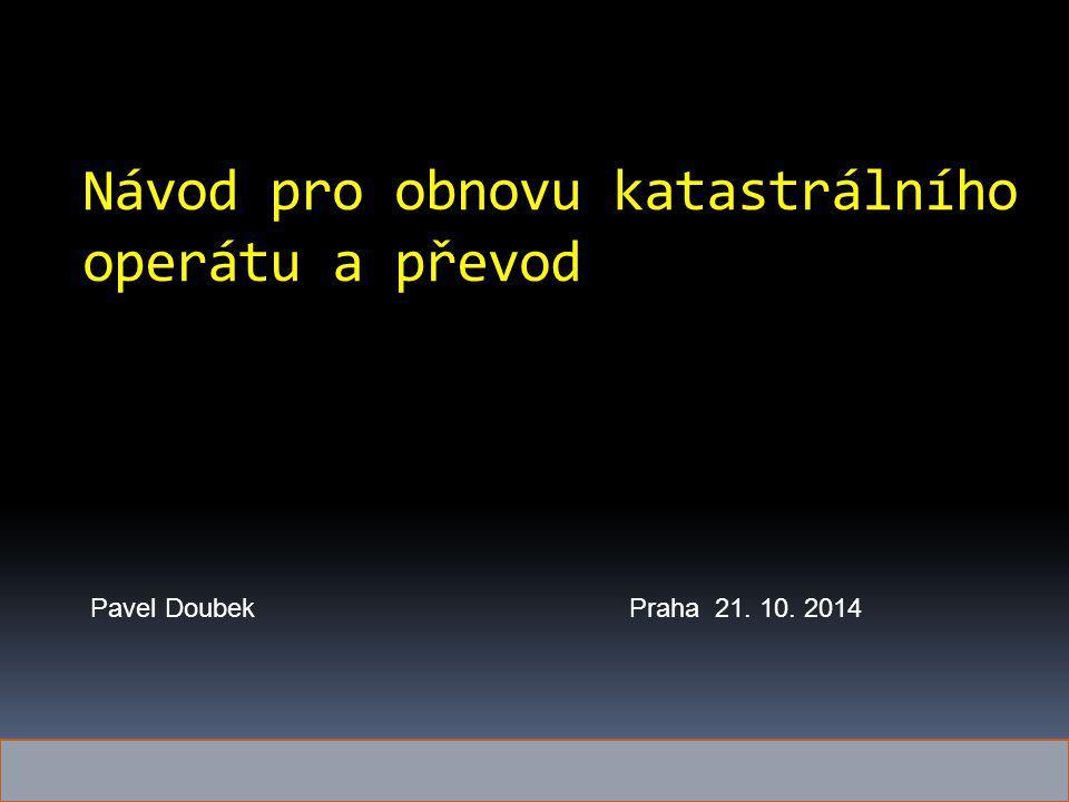 Návod pro obnovu katastrálního operátu a převod Pavel DoubekPraha 21. 10. 2014