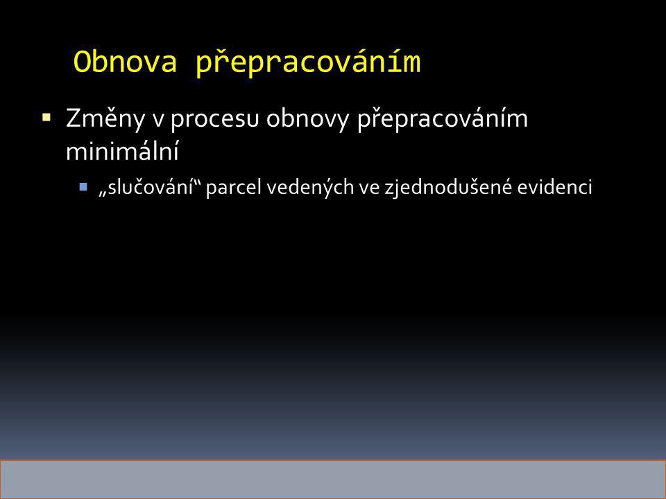 """Obnova přepracováním  Změny v procesu obnovy přepracováním minimální  """"slučování"""" parcel vedených ve zjednodušené evidenci"""