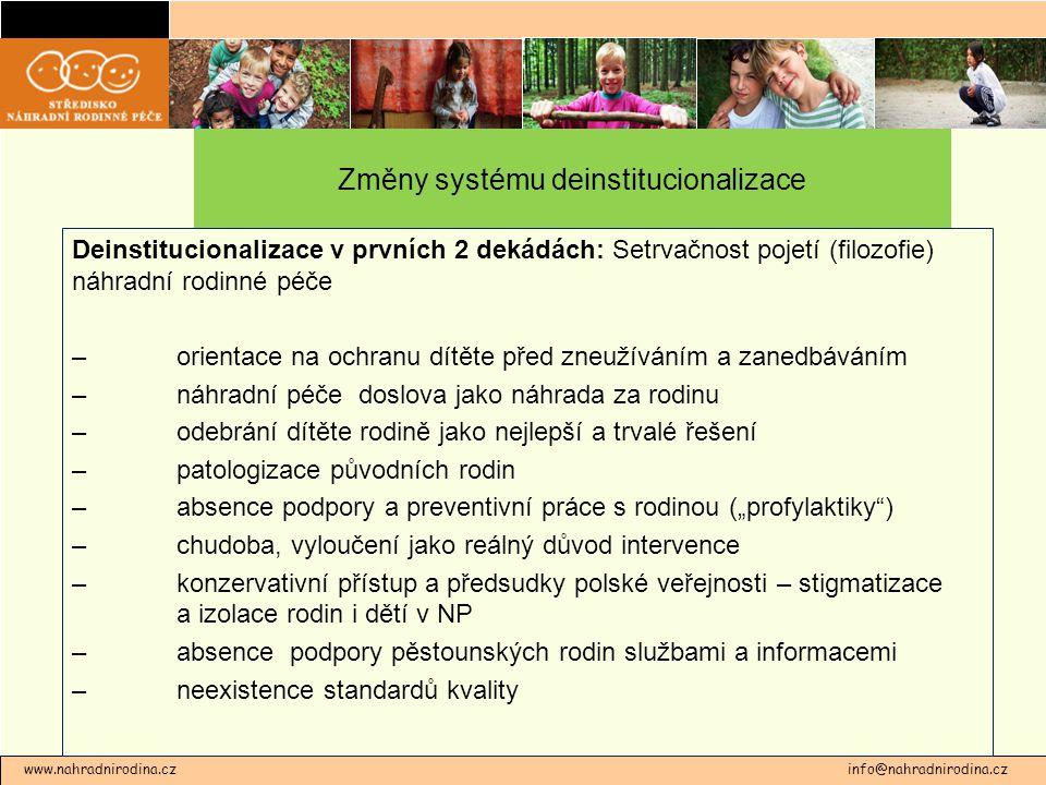 """Změny systému deinstitucionalizace Deinstitucionalizace v prvních 2 dekádách: Setrvačnost pojetí (filozofie) náhradní rodinné péče – orientace na ochranu dítěte před zneužíváním a zanedbáváním – náhradní péče doslova jako náhrada za rodinu – odebrání dítěte rodině jako nejlepší a trvalé řešení – patologizace původních rodin – absence podpory a preventivní práce s rodinou (""""profylaktiky ) –chudoba, vyloučení jako reálný důvod intervence – konzervativní přístup a předsudky polské veřejnosti – stigmatizace a izolace rodin i dětí v NP – absence podpory pěstounských rodin službami a informacemi – neexistence standardů kvality www.nahradnirodina.cz info@nahradnirodina.cz"""