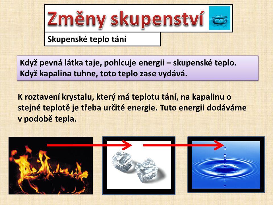 Skupenské teplo tání Když pevná látka taje, pohlcuje energii – skupenské teplo. Když kapalina tuhne, toto teplo zase vydává. Když pevná látka taje, po