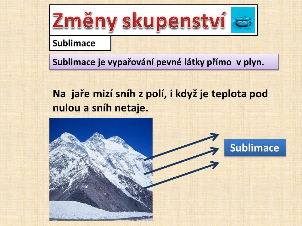 Sublimace Sublimace je vypařování pevné látky přímo v plyn. Na jaře mizí sníh z polí, i když je teplota pod nulou a sníh netaje. Sublimace