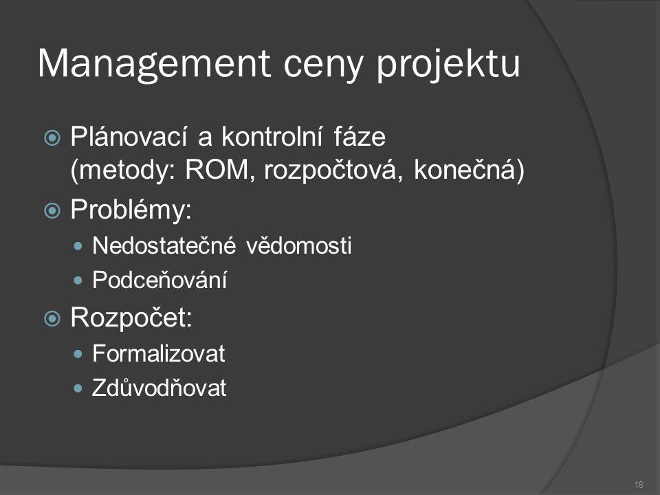 18 Management ceny projektu  Plánovací a kontrolní fáze (metody: ROM, rozpočtová, konečná)  Problémy: Nedostatečné vědomosti Podceňování  Rozpočet: Formalizovat Zdůvodňovat