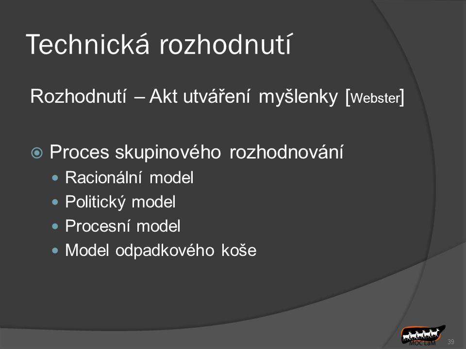 Technická rozhodnutí Rozhodnutí – Akt utváření myšlenky [ Webster ]  Proces skupinového rozhodnování Racionální model Politický model Procesní model Model odpadkového koše 39