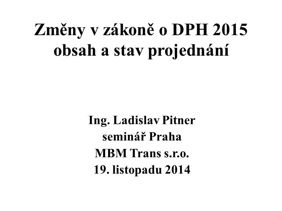 Změny v zákoně o DPH 2015 obsah a stav projednání Ing. Ladislav Pitner seminář Praha MBM Trans s.r.o. 19. listopadu 2014