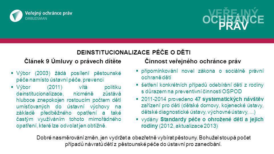 Článek 9 Úmluvy o právech dítěteČinnost veřejného ochránce práv  Výbor (2003) žádá posílení pěstounské péče namísto ústavní péče, prevenci  Výbor (2011) vítá politiku deinstitucionalizace, nicméně zůstává hluboce znepokojen rostoucím počtem dětí umísťovaných do ústavní výchovy na základě předběžného opatření a také častým využíváním tohoto mimořádného opatření, které lze odvolat jen obtížně.
