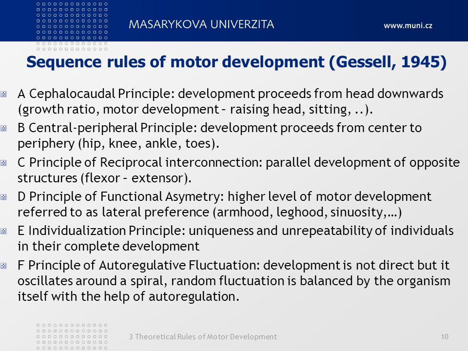 3 Theoretical Rules of Motor Development10 Sequence rules of motor development (Gessell, 1945) A Cephalocaudal Principle: development proceeds from he