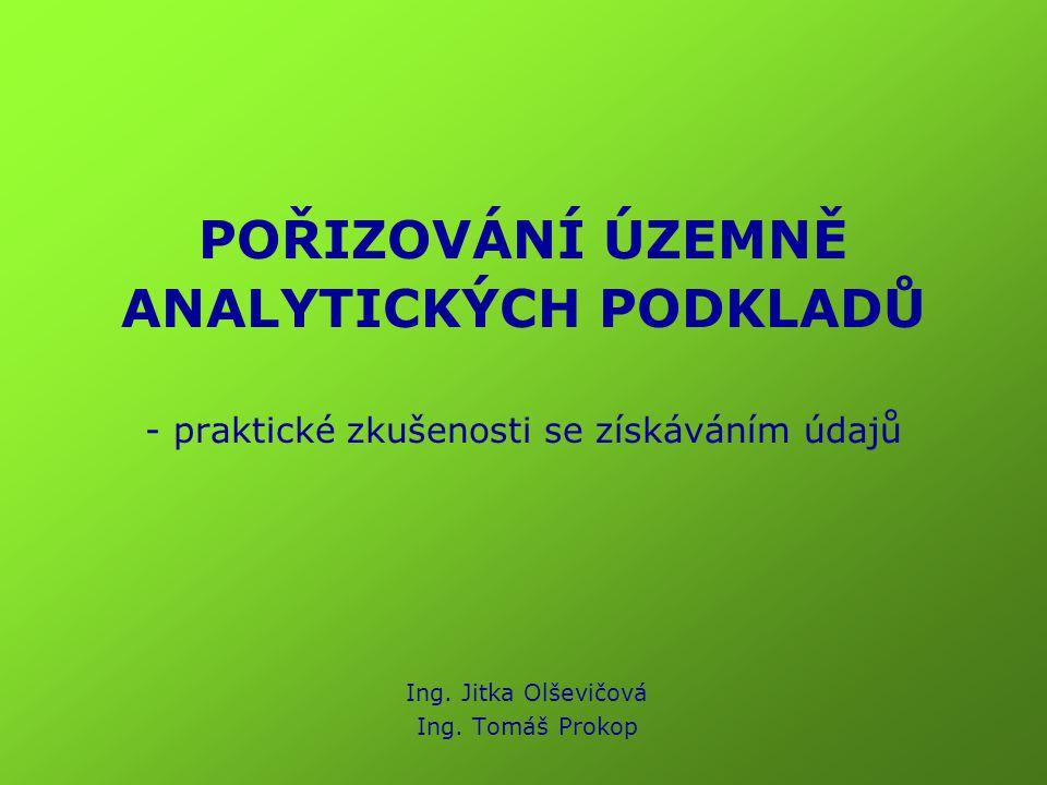 POŘIZOVÁNÍ ÚZEMNĚ ANALYTICKÝCH PODKLADŮ - praktické zkušenosti se získáváním údajů Ing. Jitka Olševičová Ing. Tomáš Prokop