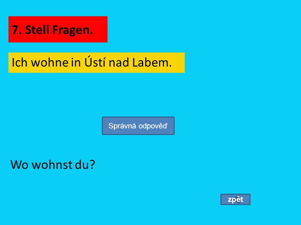 Ich wohne in Ústí nad Labem. zpět Wo wohnst du? Správná odpověď 7. Stell Fragen.