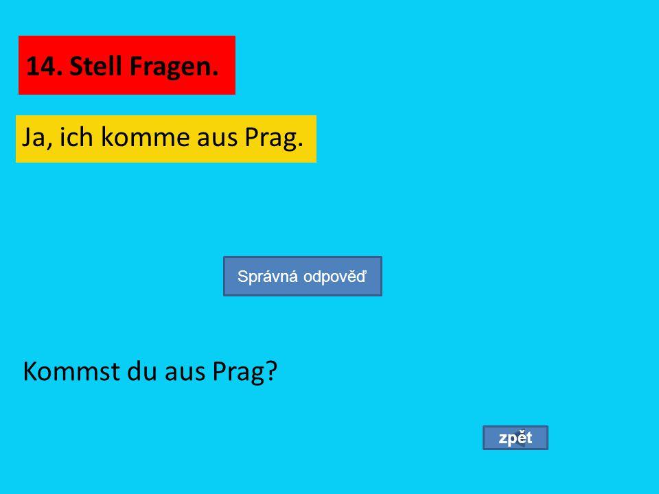 Ja, ich komme aus Prag. zpět Kommst du aus Prag? Správná odpověď 14. Stell Fragen.