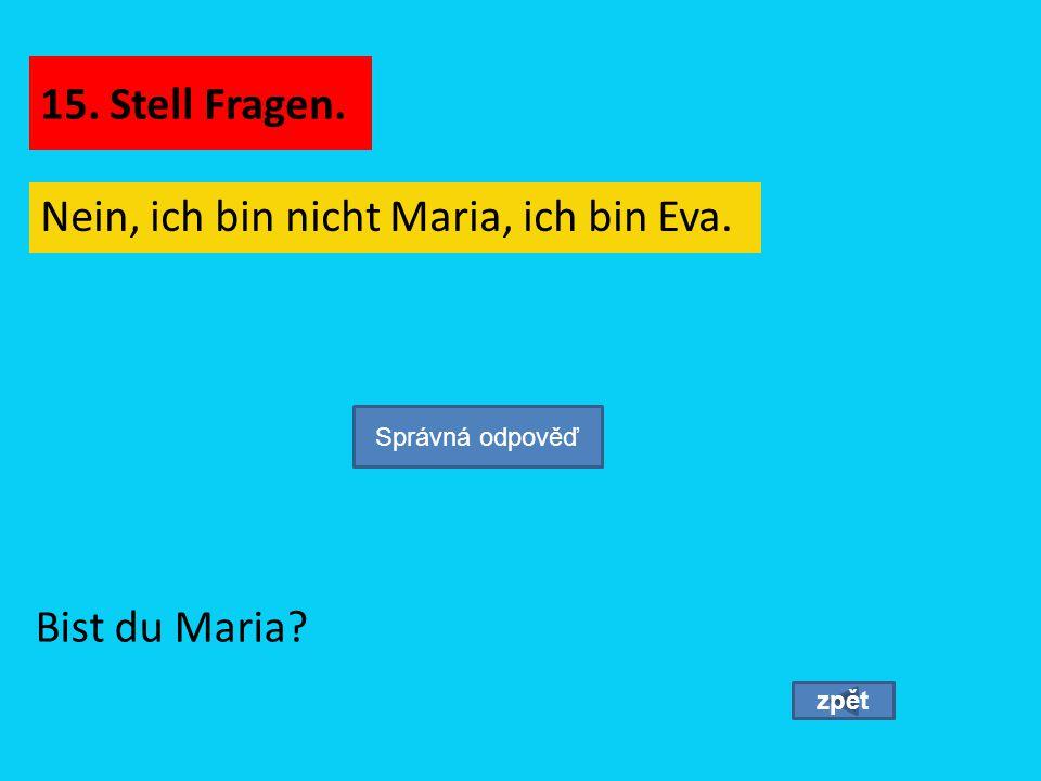Nein, ich bin nicht Maria, ich bin Eva. zpět Bist du Maria? Správná odpověď 15. Stell Fragen.