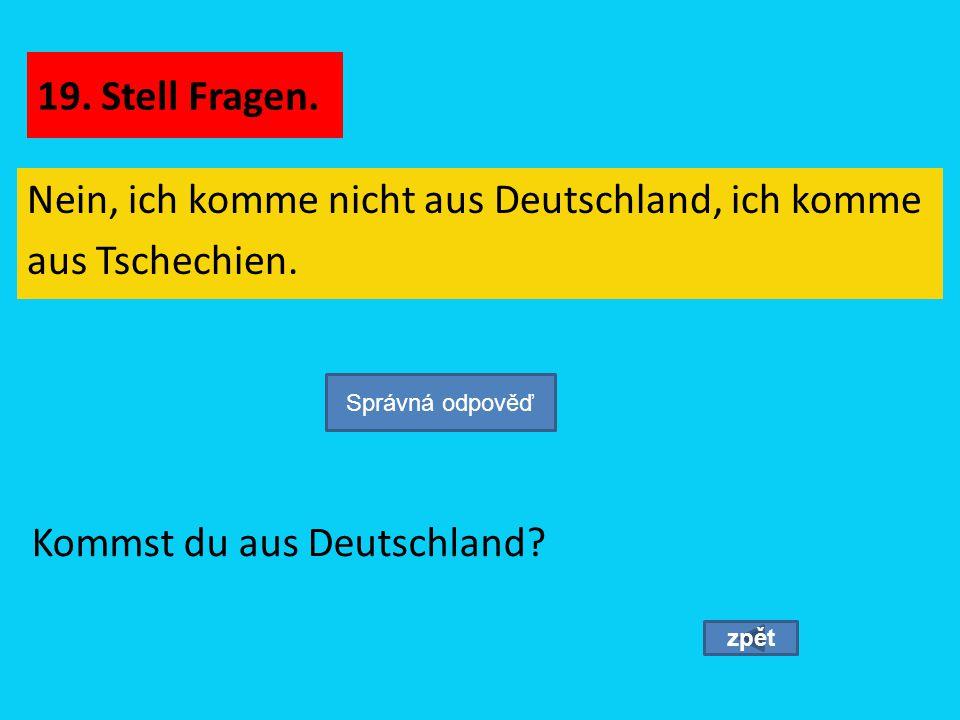 Nein, ich komme nicht aus Deutschland, ich komme aus Tschechien. zpět Kommst du aus Deutschland? Správná odpověď 19. Stell Fragen.