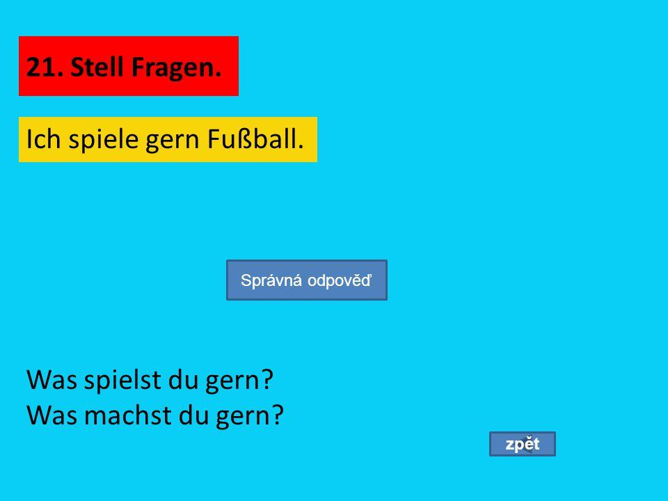 Ich spiele gern Fußball. zpět Was spielst du gern? Was machst du gern? Správná odpověď 21. Stell Fragen.