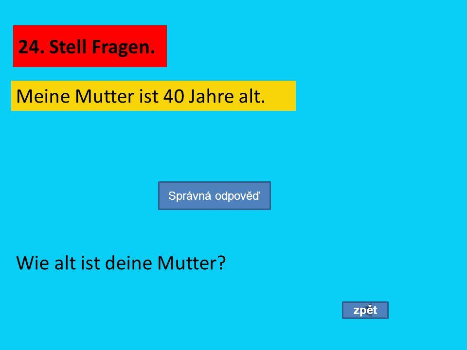 Meine Mutter ist 40 Jahre alt. zpět Wie alt ist deine Mutter? Správná odpověď 24. Stell Fragen.