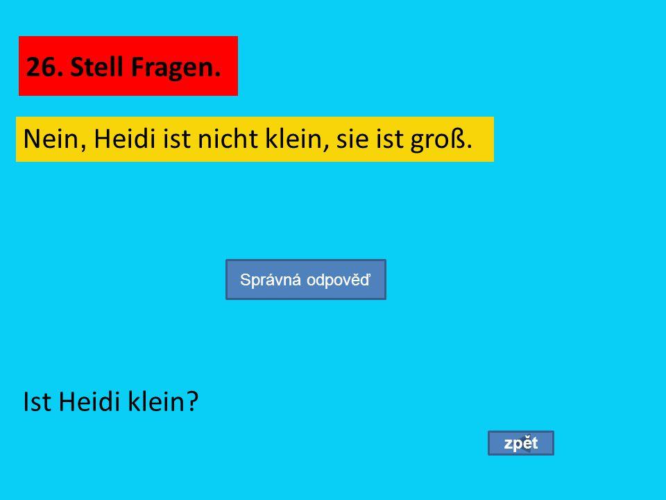 Nein, Heidi ist nicht klein, sie ist groß. zpět Ist Heidi klein? Správná odpověď 26. Stell Fragen.