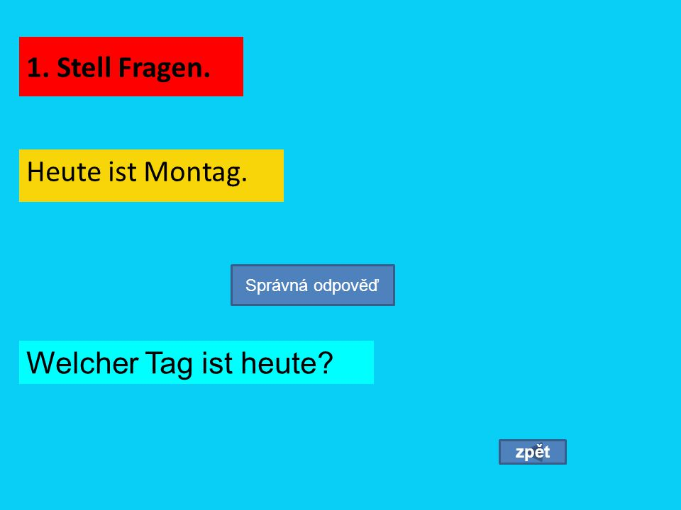 1. Stell Fragen. Heute ist Montag. zpět Správná odpověď Welcher Tag ist heute?
