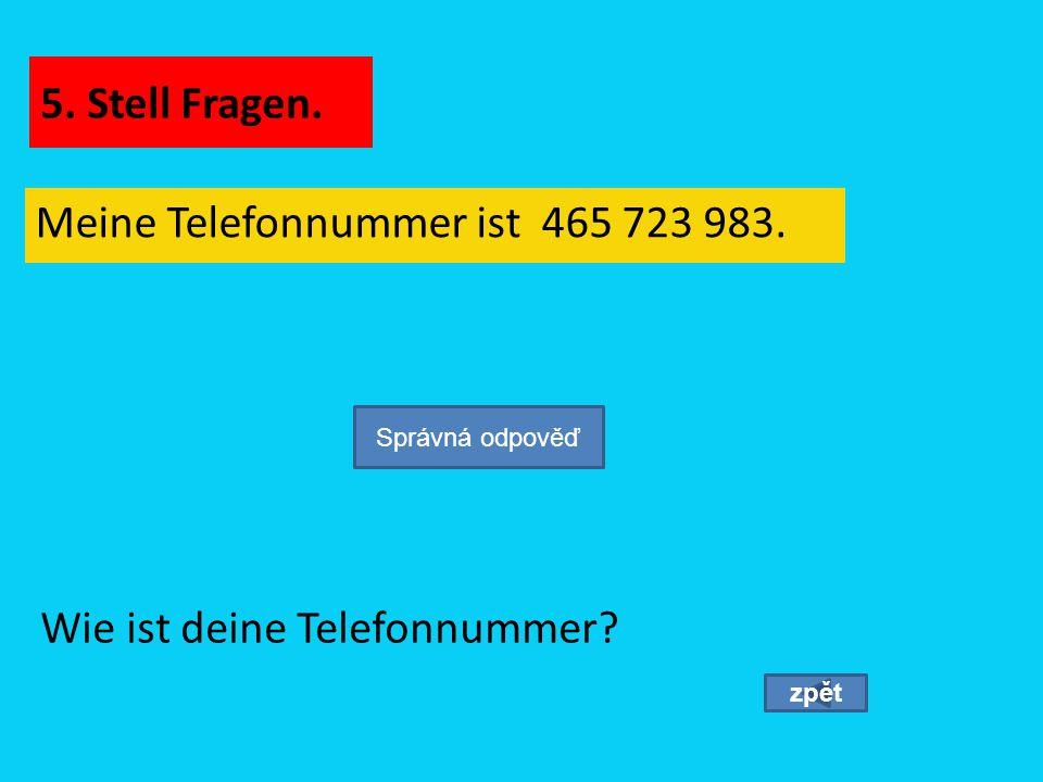 Meine Telefonnummer ist 465 723 983. zpět Wie ist deine Telefonnummer? Správná odpověď 5. Stell Fragen.