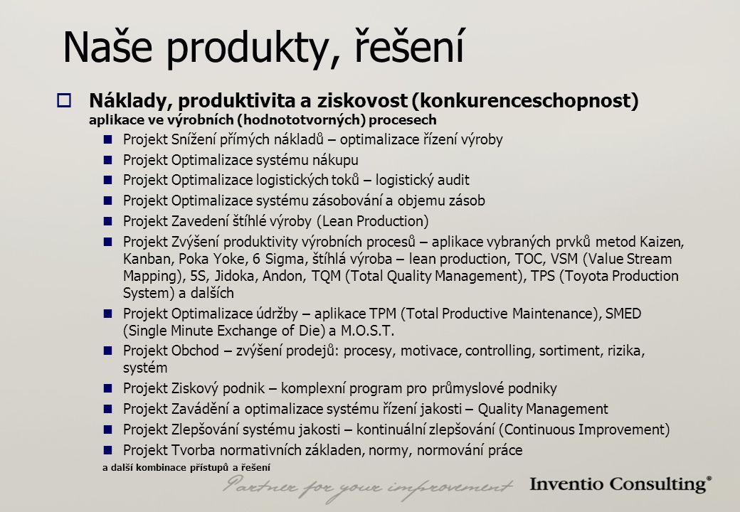 Naše produkty, řešení  Náklady, produktivita a ziskovost (konkurenceschopnost) aplikace ve výrobních (hodnototvorných) procesech Projekt Snížení přímých nákladů – optimalizace řízení výroby Projekt Optimalizace systému nákupu Projekt Optimalizace logistických toků – logistický audit Projekt Optimalizace systému zásobování a objemu zásob Projekt Zavedení štíhlé výroby (Lean Production) Projekt Zvýšení produktivity výrobních procesů – aplikace vybraných prvků metod Kaizen, Kanban, Poka Yoke, 6 Sigma, štíhlá výroba – lean production, TOC, VSM (Value Stream Mapping), 5S, Jidoka, Andon, TQM (Total Quality Management), TPS (Toyota Production System) a dalších Projekt Optimalizace údržby – aplikace TPM (Total Productive Maintenance), SMED (Single Minute Exchange of Die) a M.O.S.T.
