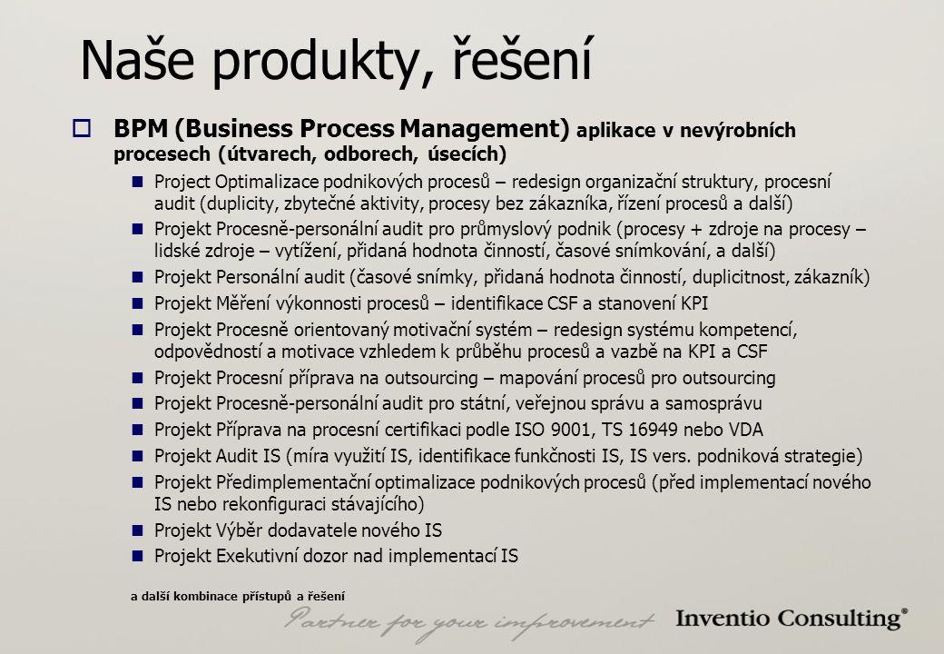 Naše produkty, řešení  BPM (Business Process Management) aplikace v nevýrobních procesech (útvarech, odborech, úsecích) Project Optimalizace podnikových procesů – redesign organizační struktury, procesní audit (duplicity, zbytečné aktivity, procesy bez zákazníka, řízení procesů a další) Projekt Procesně-personální audit pro průmyslový podnik (procesy + zdroje na procesy – lidské zdroje – vytížení, přidaná hodnota činností, časové snímkování, a další) Projekt Personální audit (časové snímky, přidaná hodnota činností, duplicitnost, zákazník) Projekt Měření výkonnosti procesů – identifikace CSF a stanovení KPI Projekt Procesně orientovaný motivační systém – redesign systému kompetencí, odpovědností a motivace vzhledem k průběhu procesů a vazbě na KPI a CSF Projekt Procesní příprava na outsourcing – mapování procesů pro outsourcing Projekt Procesně-personální audit pro státní, veřejnou správu a samosprávu Projekt Příprava na procesní certifikaci podle ISO 9001, TS 16949 nebo VDA Projekt Audit IS (míra využití IS, identifikace funkčnosti IS, IS vers.