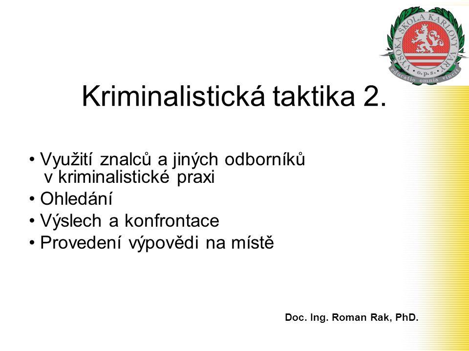 Kriminalistická taktika 2. Využití znalců a jiných odborníků v kriminalistické praxi Ohledání Výslech a konfrontace Provedení výpovědi na místě Doc. I