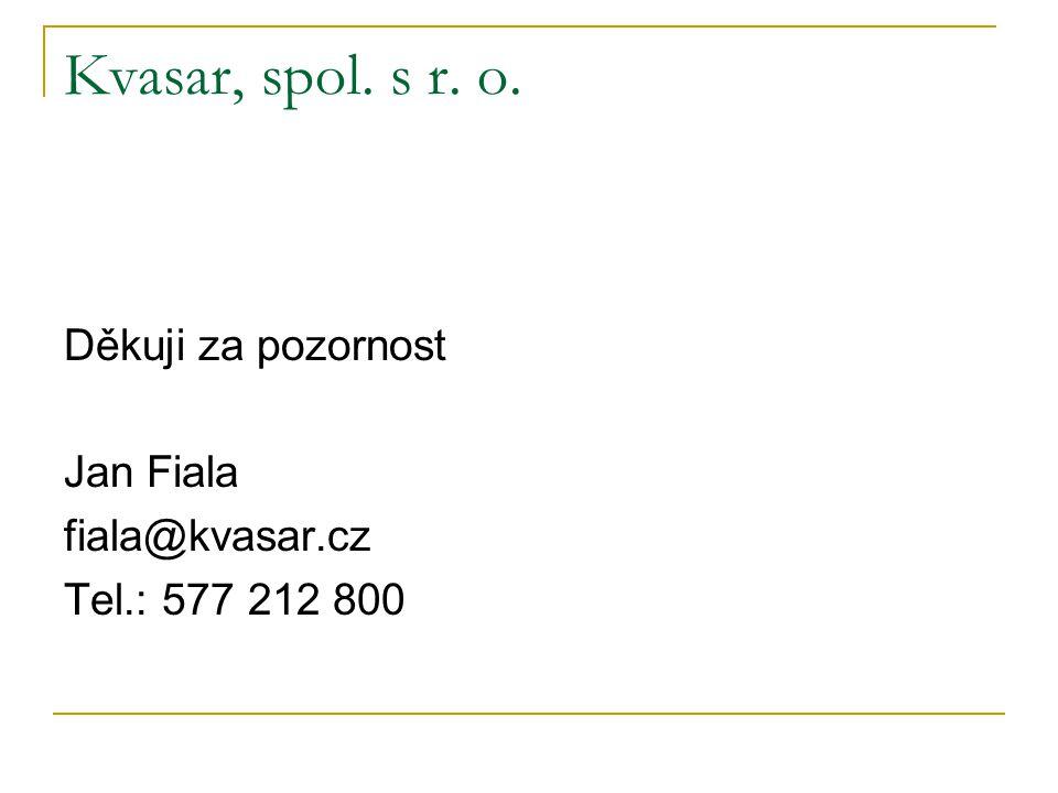 Kvasar, spol. s r. o. Děkuji za pozornost Jan Fiala fiala@kvasar.cz Tel.: 577 212 800