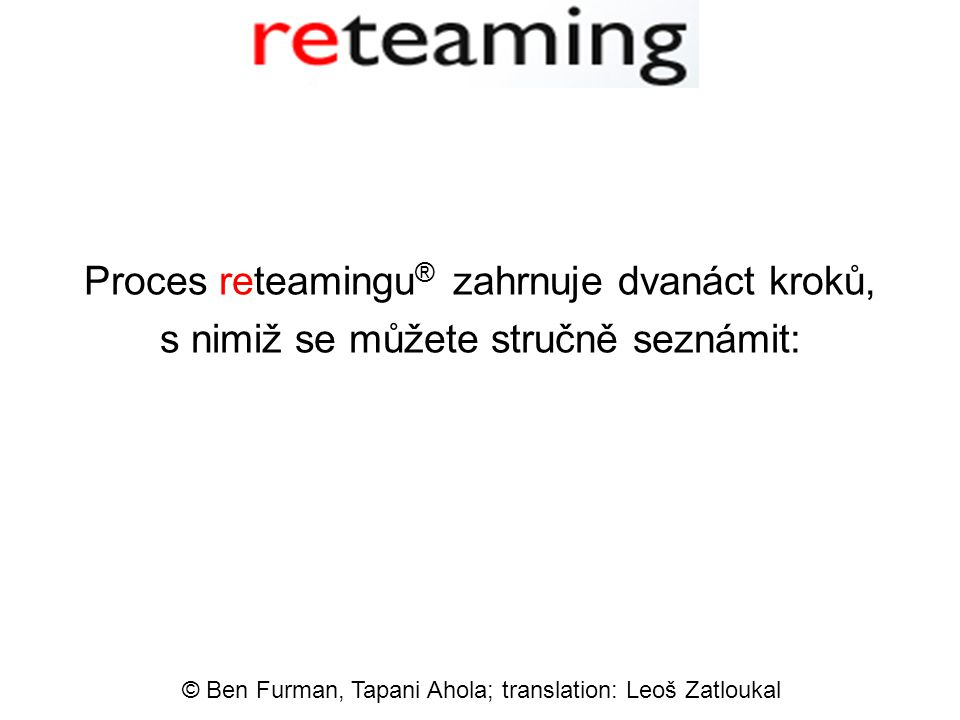 Proces reteamingu ® zahrnuje dvanáct kroků, s nimiž se můžete stručně seznámit: © Ben Furman, Tapani Ahola; translation: Leoš Zatloukal