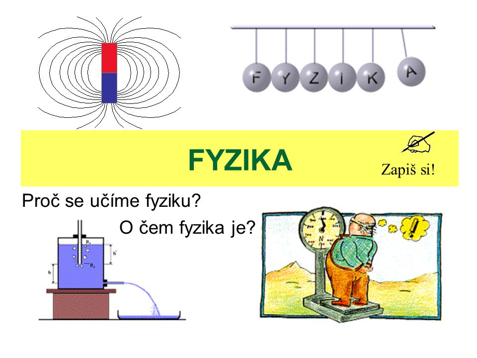 FYZIKA Proč se učíme fyziku? O čem fyzika je? Zapiš si!