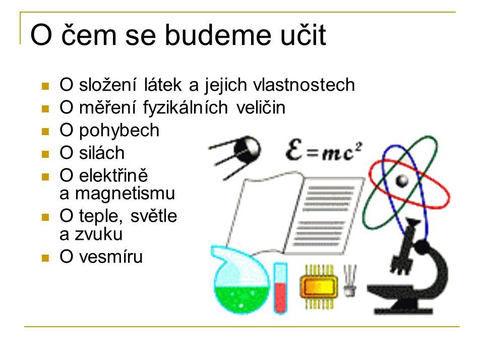 O čem se budeme učit O složení látek a jejich vlastnostech O měření fyzikálních veličin O pohybech O silách O elektřině a magnetismu O teple, světle a