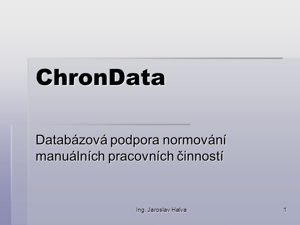 Ing. Jaroslav Halva 1 ChronData Databázová podpora normování manuálních pracovních činností