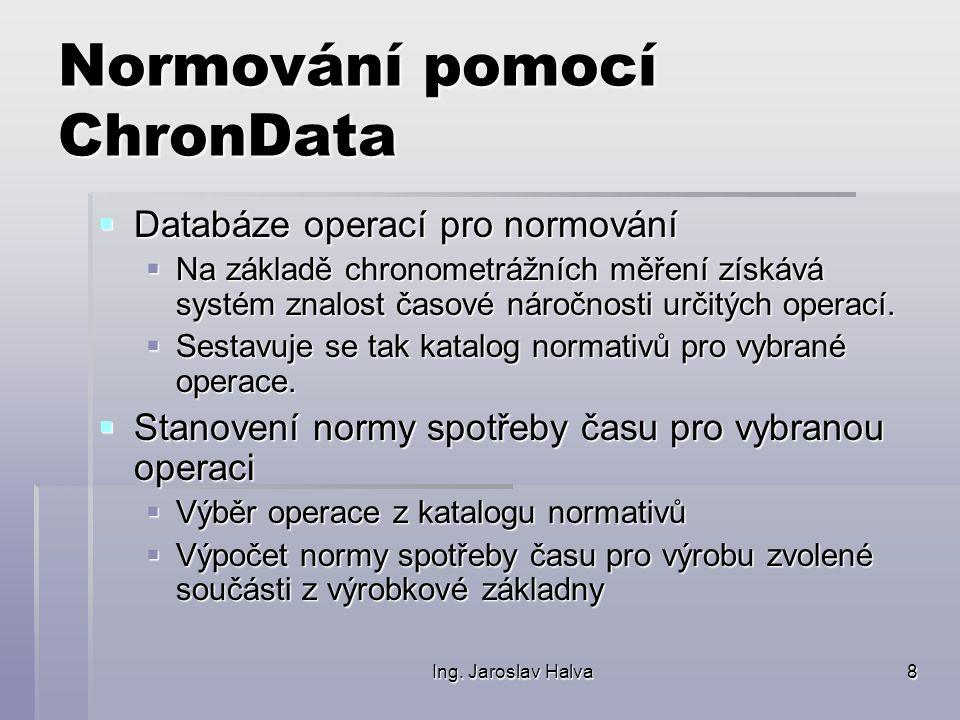 Ing. Jaroslav Halva8 Normování pomocí ChronData  Databáze operací pro normování  Na základě chronometrážních měření získává systém znalost časové ná