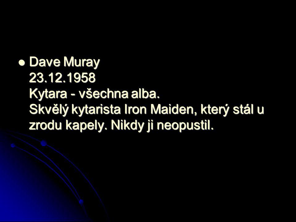 Dave Muray 23.12.1958 Kytara - všechna alba. Skvělý kytarista Iron Maiden, který stál u zrodu kapely. Nikdy ji neopustil. Dave Muray 23.12.1958 Kytara