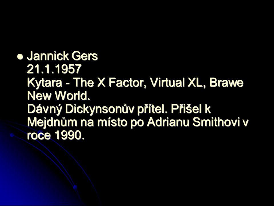Jannick Gers 21.1.1957 Kytara - The X Factor, Virtual XL, Brawe New World. Dávný Dickynsonův přítel. Přišel k Mejdnům na místo po Adrianu Smithovi v r