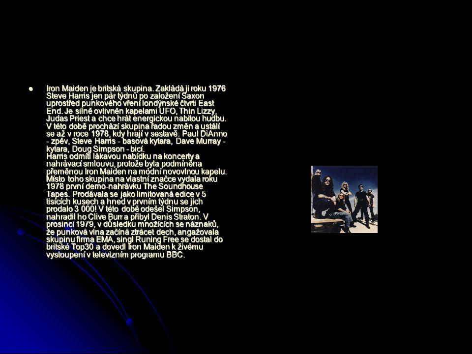 Iron Maiden je britská skupina. Zakládá ji roku 1976 Steve Harris jen pár týdnů po založení Saxon uprostřed punkového vření londýnské čtvrti East End.