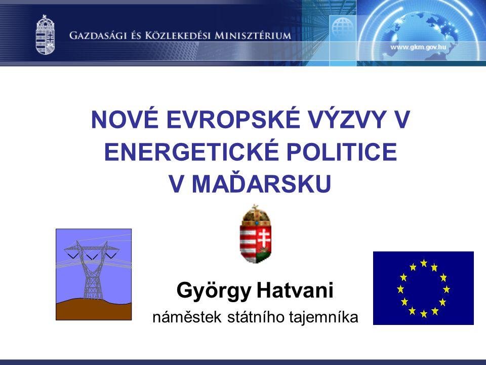 NOVÉ EVROPSKÉ VÝZVY V ENERGETICKÉ POLITICE V MAĎARSKU György Hatvani náměstek státního tajemníka
