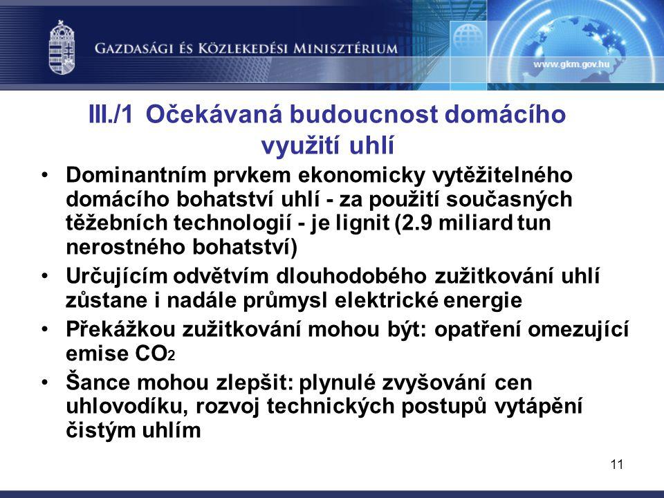11 III./1 Očekávaná budoucnost domácího využití uhlí Dominantním prvkem ekonomicky vytěžitelného domácího bohatství uhlí - za použití současných těžebních technologií - je lignit (2.9 miliard tun nerostného bohatství) Určujícím odvětvím dlouhodobého zužitkování uhlí zůstane i nadále průmysl elektrické energie Překážkou zužitkování mohou být: opatření omezující emise CO 2 Šance mohou zlepšit: plynulé zvyšování cen uhlovodíku, rozvoj technických postupů vytápění čistým uhlím