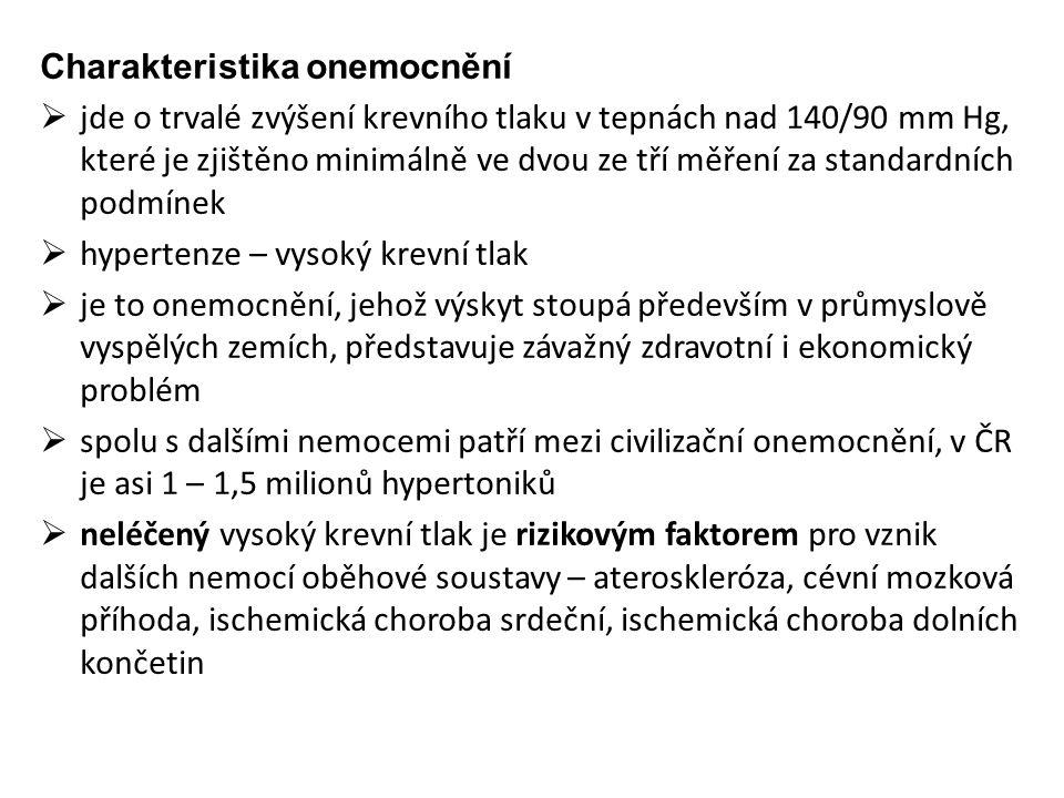 Charakteristika onemocnění  jde o trvalé zvýšení krevního tlaku v tepnách nad 140/90 mm Hg, které je zjištěno minimálně ve dvou ze tří měření za standardních podmínek  hypertenze – vysoký krevní tlak  je to onemocnění, jehož výskyt stoupá především v průmyslově vyspělých zemích, představuje závažný zdravotní i ekonomický problém  spolu s dalšími nemocemi patří mezi civilizační onemocnění, v ČR je asi 1 – 1,5 milionů hypertoniků  neléčený vysoký krevní tlak je rizikovým faktorem pro vznik dalších nemocí oběhové soustavy – ateroskleróza, cévní mozková příhoda, ischemická choroba srdeční, ischemická choroba dolních končetin