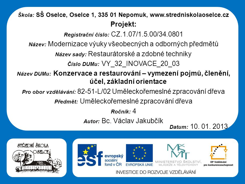 Střední škola Oselce Škola: SŠ Oselce, Oselce 1, 335 01 Nepomuk, www.stredniskolaoselce.cz Projekt: Registrační číslo: CZ.1.07/1.5.00/34.0801 Název: Modernizace výuky všeobecných a odborných předmětů Název sady: Restaurátorské a zdobné techniky Číslo DUMu: VY_32_INOVACE_20_03 Název DUMu: Konzervace a restaurování – vymezení pojmů, členění, účel, základní orientace Pro obor vzdělávání: 82-51-L/02 Uměleckořemeslné zpracování dřeva Předmět: Uměleckořemeslné zpracování dřeva Ročník: 4 Autor: Bc.