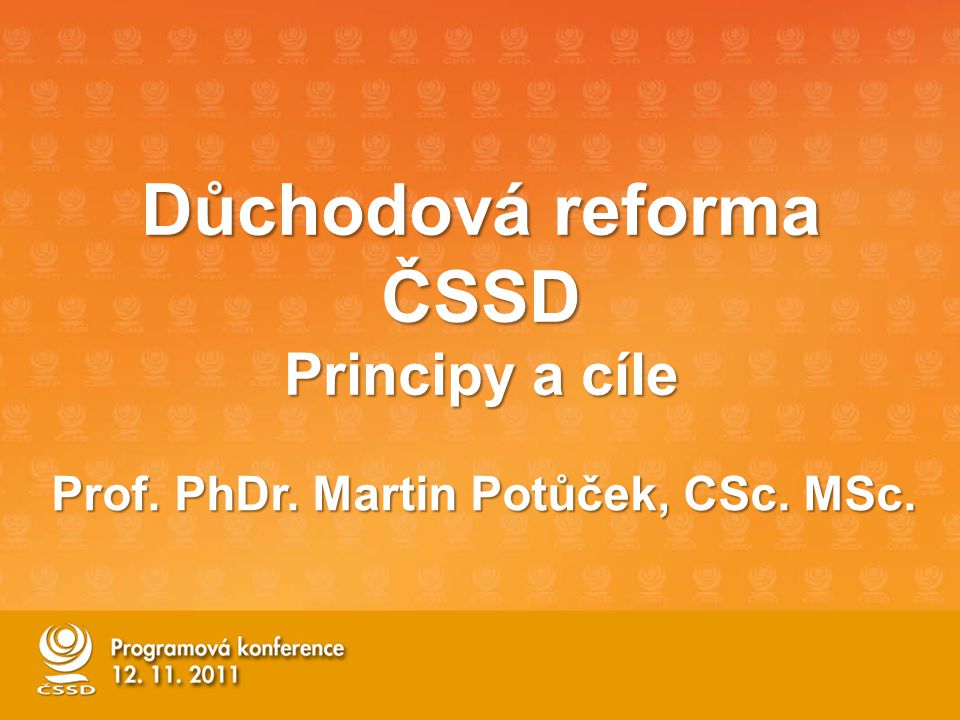 Důchodová reforma ČSSD Principy a cíle Prof. PhDr. Martin Potůček, CSc. MSc.