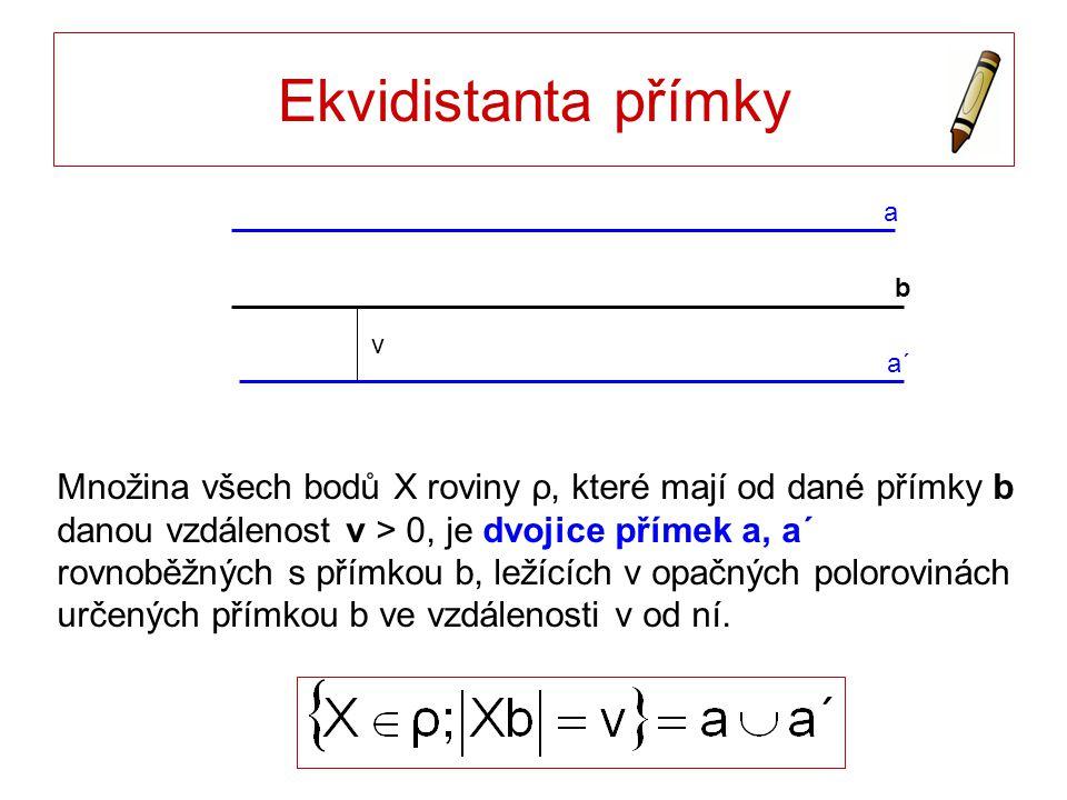 Ekvidistanta přímky a b a´ v Množina všech bodů X roviny ρ, které mají od dané přímky b danou vzdálenost v > 0, je dvojice přímek a, a´ rovnoběžných s