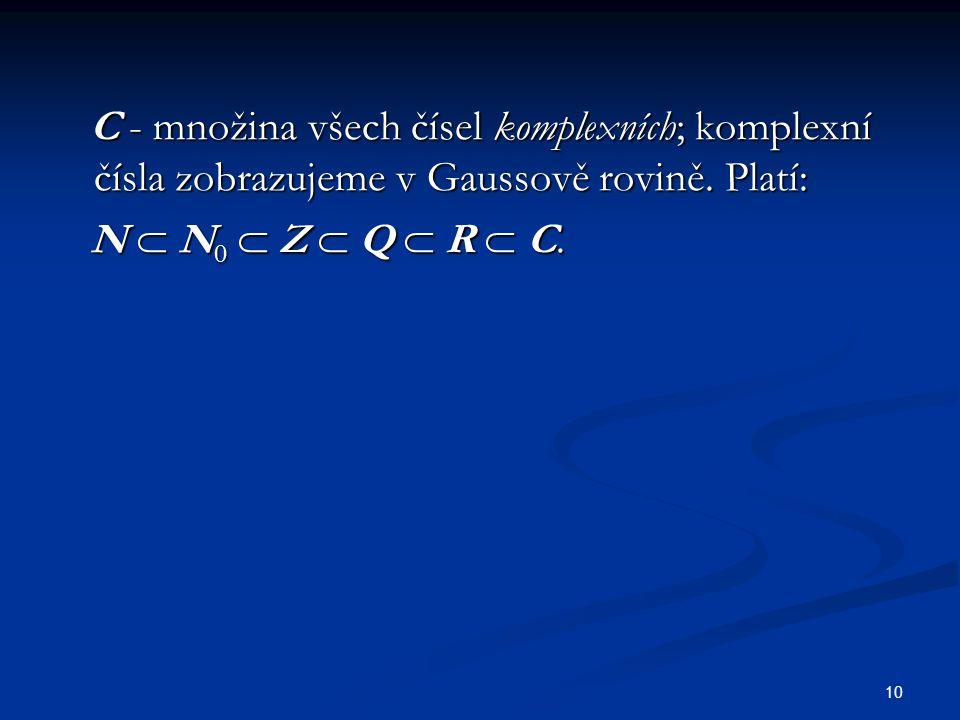 10 C - množina všech čísel komplexních; komplexní čísla zobrazujeme v Gaussově rovině. Platí: C - množina všech čísel komplexních; komplexní čísla zob