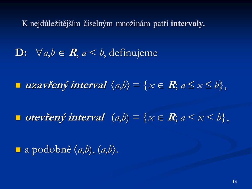 14 K nejdůležitějším číselným množinám patří intervaly. D:  a,b  R, a < b, definujeme uzavřený interval  a,b  =  x  R; a  x  b}, uzavřený inte