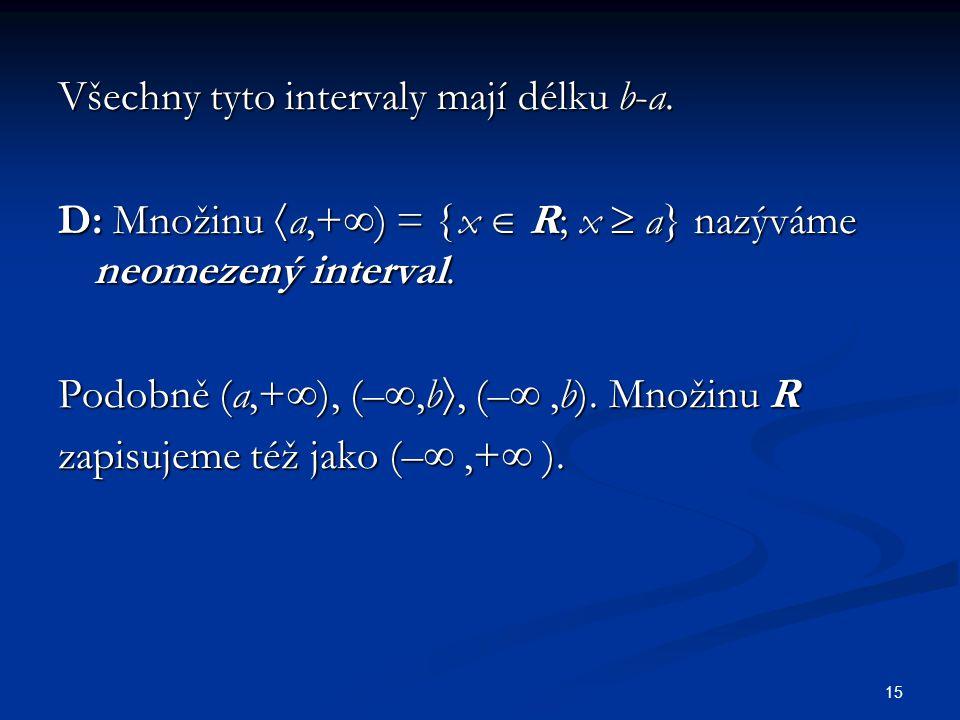 15 Všechny tyto intervaly mají délku b-a. D: Množinu  a,+  ) =  x  R; x  a} nazýváme neomezený interval. Podobně (a,+  ), (– ,b , (– ,b). Mno