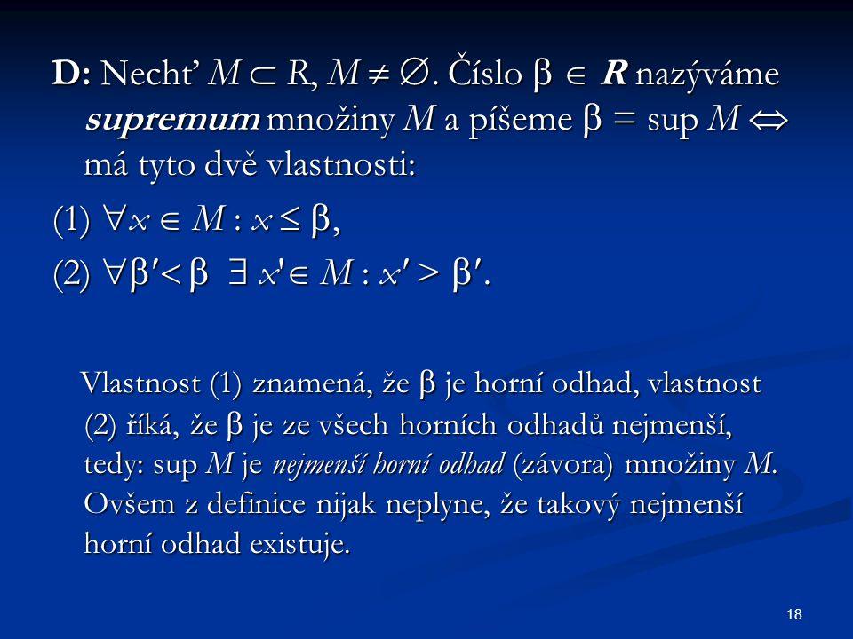 18 D: Nechť M  R, M  . Číslo   R nazýváme supremum množiny M a píšeme  = sup M  má tyto dvě vlastnosti: (1)  x  M : x  , (2)    x' 