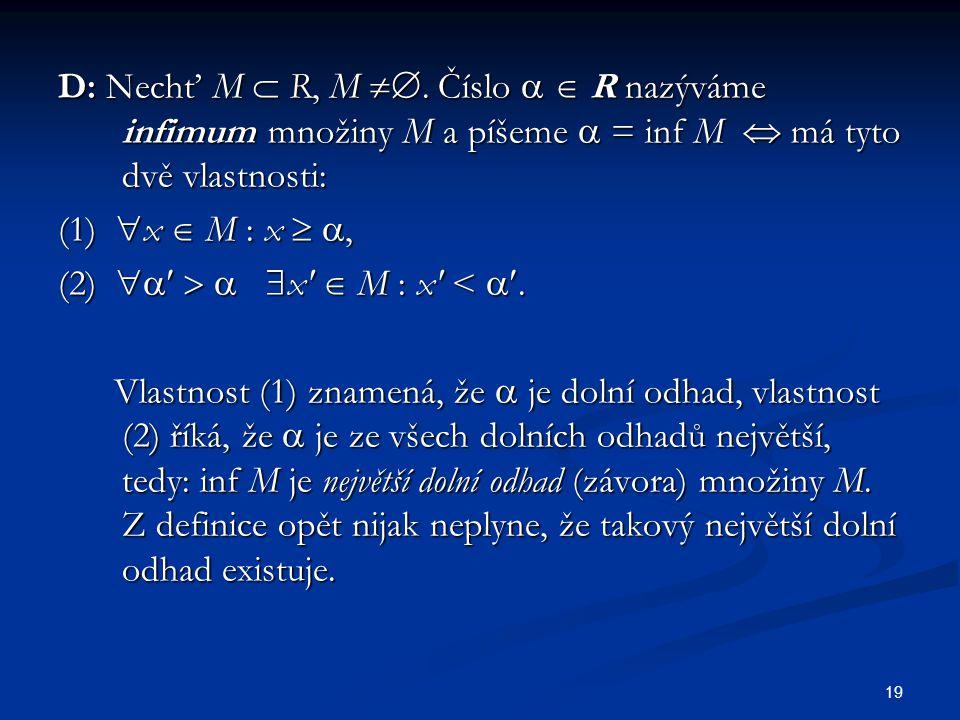 19 D: Nechť M  R, M . Číslo   R nazýváme infimum množiny M a píšeme  = inf M  má tyto dvě vlastnosti: (1)  x  M : x  , (2)     x'  M